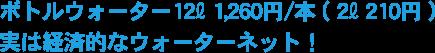 ボトルウォーター12L 1,260円/本 ( 2L 210円 )実は経済的なウォーターネット!
