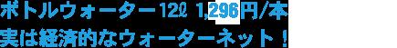 ボトルウォーター12L 1,298円/本 実は経済的なウォーターネット!